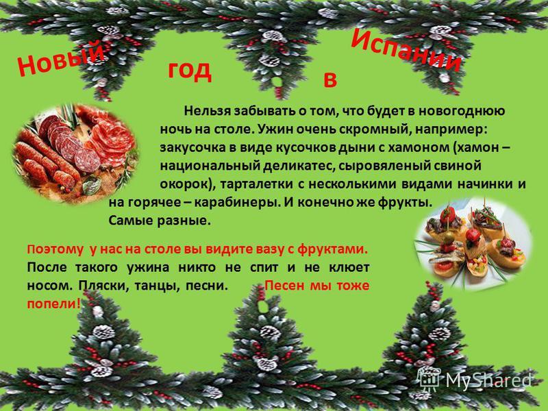 Нельзя забывать о том, что будет в новогоднюю ночь на столе. Ужин очень скромный, например: закусочка в виде кусочков дыни с хамоном (хамон – национальный деликатес, сыровяленый свиной окорок), тарталетки с несколькими видами начинки и на горячее – к