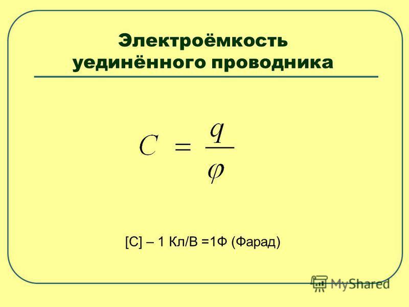 Электроёмкость уединённого проводника [C] – 1 Кл/В =1Ф (Фарад)