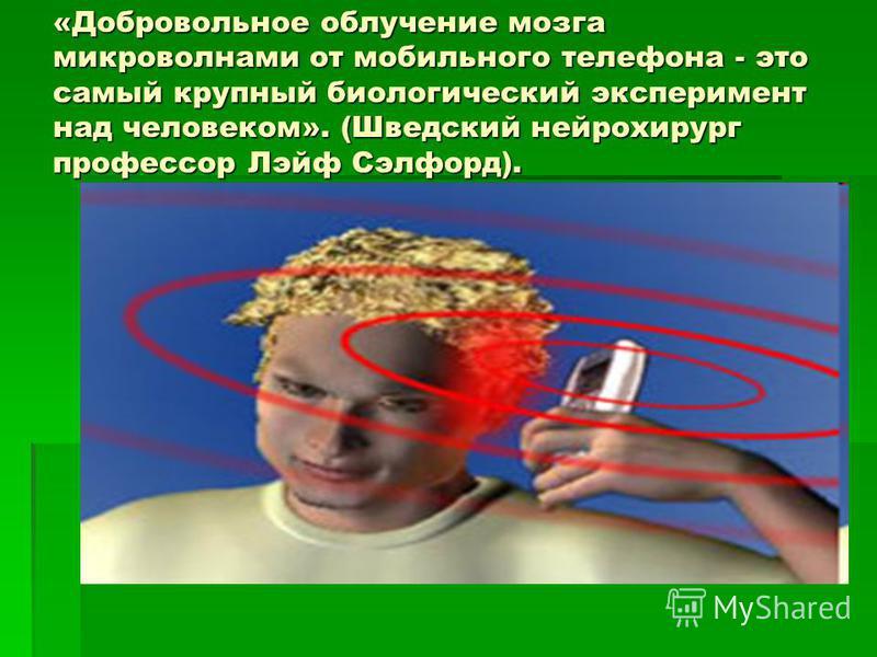«Добровольное облучение мозга микроволнами от мобильного телефона - это самый крупный биологический эксперимент над человеком». (Шведский нейрохирург профессор Лэйф Сэлфорд).