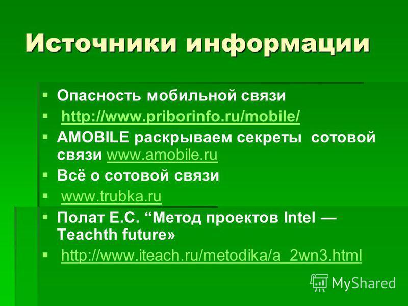 Источники информации Опасность мобильной связи http://www.priborinfo.ru/mobile/ AMOBILE раскрываем секреты сотовой связи www.amobile.ruwww.amobile.ru Всё о сотовой связи www.trubka.ru Полат Е.С. Метод проектов Intel Teachth future» http://www.iteach.