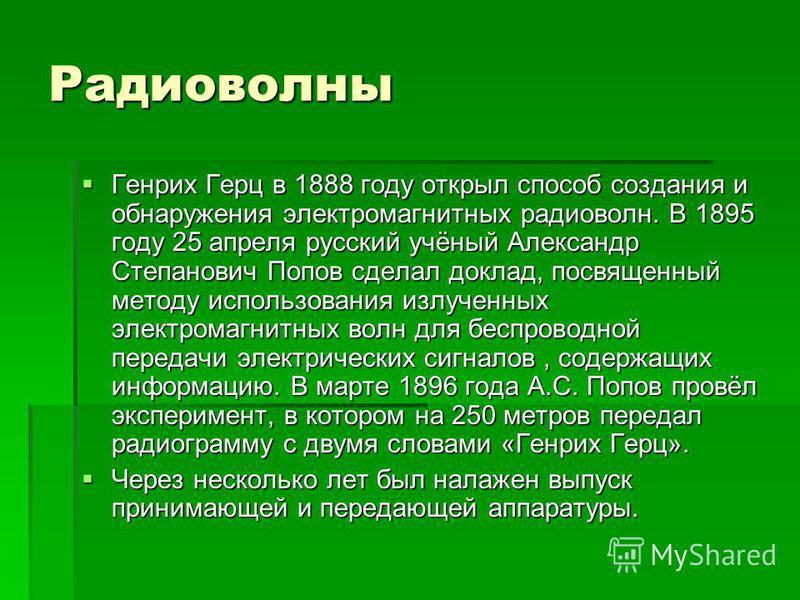 Радиоволны Генрих Герц в 1888 году открыл способ создания и обнаружения электромагнитных радиоволн. В 1895 году 25 апреля русский учёный Александр Степанович Попов сделал доклад, посвященный методу использования излученных электромагнитных волн для б