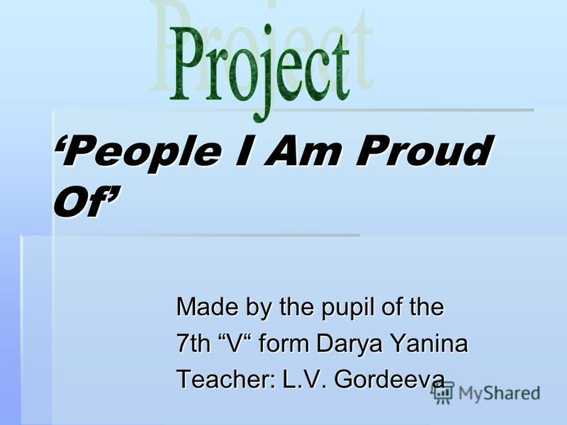 People I Am Proud Of Made by the pupil of the 7th V form Darya Yanina Teacher: L.V. Gordeeva