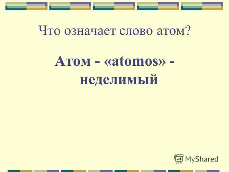 Что означает слово атом? Атом - «atomos» - неделимый