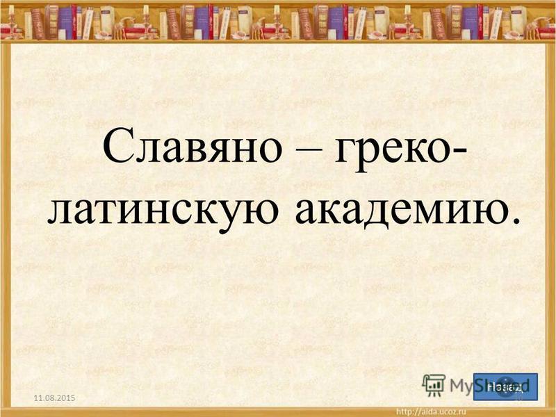 Назад Славяно – греко- латинскую академию. 11.08.201510