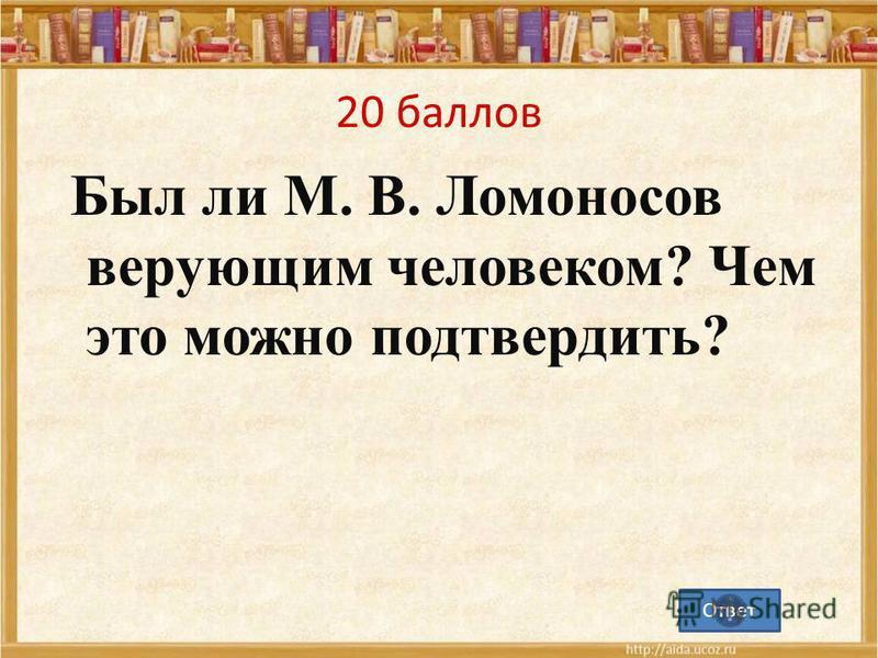 20 баллов Был ли М. В. Ломоносов верующим человеком? Чем это можно подтвердить? Ответ
