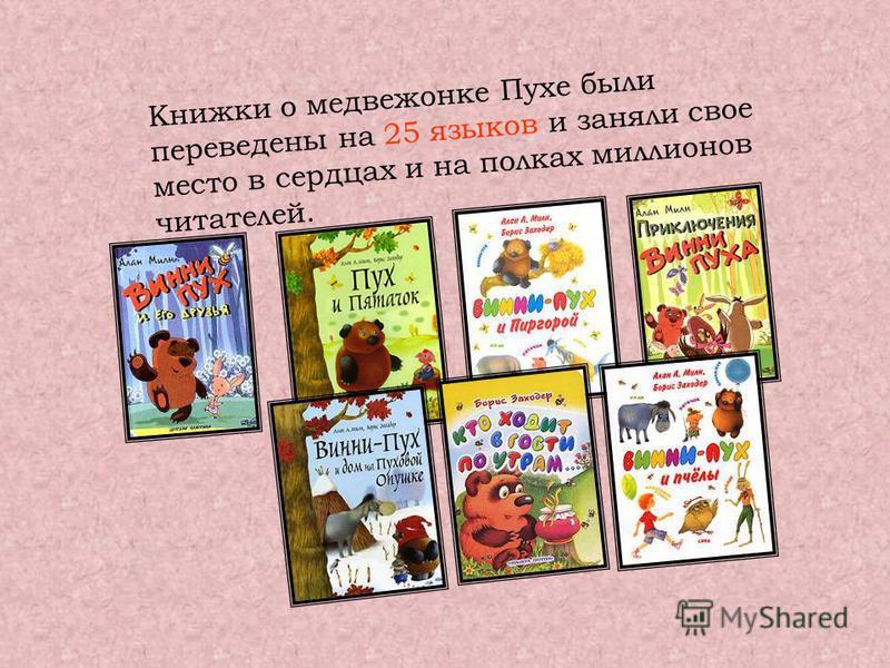 Книжки о медвежонке Пухе были переведены на 25 языков и заняли свое место в сердцах и на полках миллионов читателей.