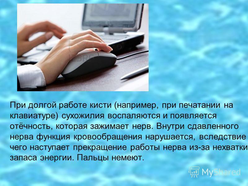 При долгой работе кисти (например, при печатании на клавиатуре) сухожилия воспаляются и появляется отёчность, которая зажимает нерв. Внутри сдавленного нерва функция кровообращения нарушается, вследствие чего наступает прекращение работы нерва из-за