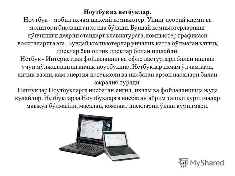 Ноутбук ва нетбуклар. Ноутбук – мобил ихчам шахсий компьютер. Унинг асосий қисми ва монитори бирлашган ҳолда бўлади. Бундай компьютерларнинг кўпчилиги деярли стандарт клавиатурага, компьютер графикаси воситаларига эга. Бундай компьютерлар унчалик кат