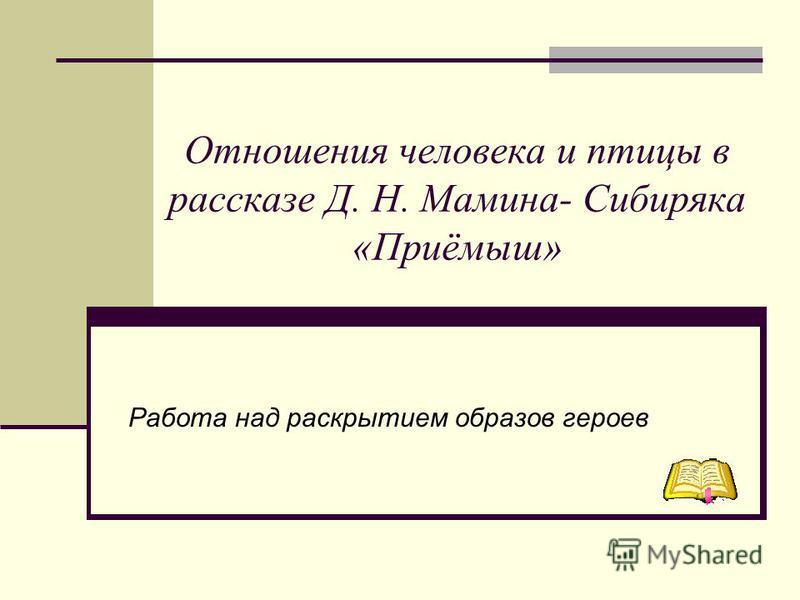Отношения человека и птицы в рассказе Д. Н. Мамина- Сибиряка «Приёмыш» Работа над раскрытием образов героев