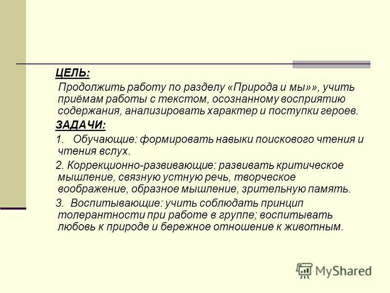 ЦЕЛЬ: Продолжить работу по разделу «Природа и мы»», учить приёмам работы с текстом, осознанному восприятию содержания, анализировать характер и поступки героев. ЗАДАЧИ: 1. Обучающие: формировать навыки поискового чтения и чтения вслух. 2. Коррекционн