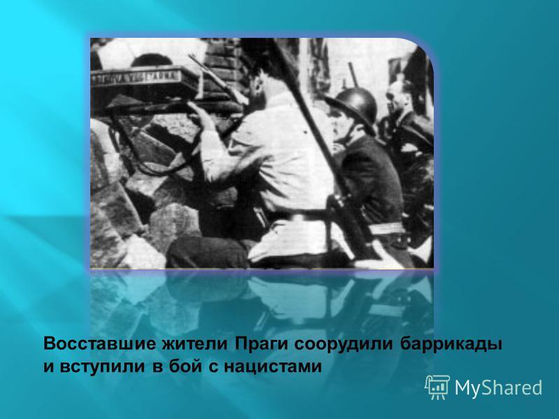 Восставшие жители Праги соорудили баррикады и вступили в бой с нацистами