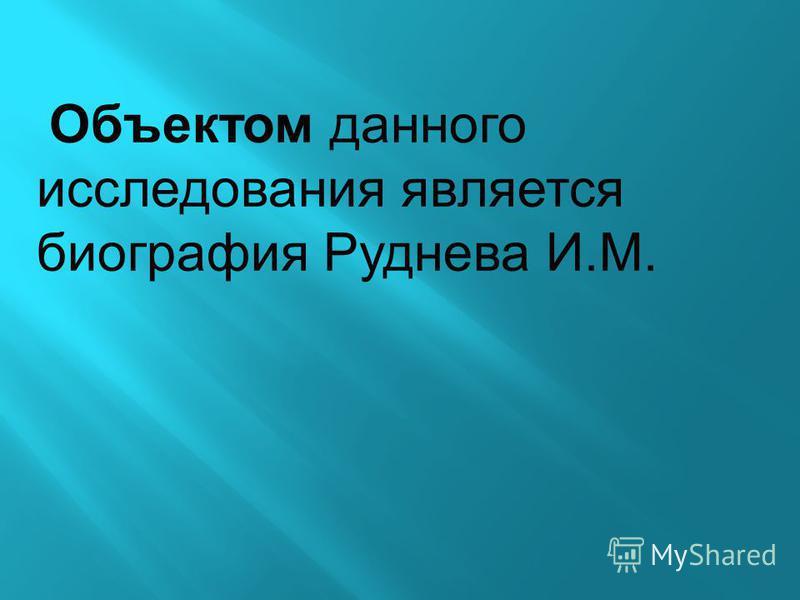 Объектом данного исследования является биография Руднева И.М.