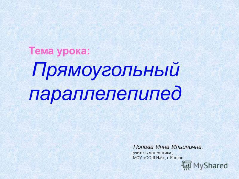 Тема урока: Прямоугольный параллелепипед Попова Инна Ильинична, учитель математики, МОУ «СОШ 5», г. Котлас