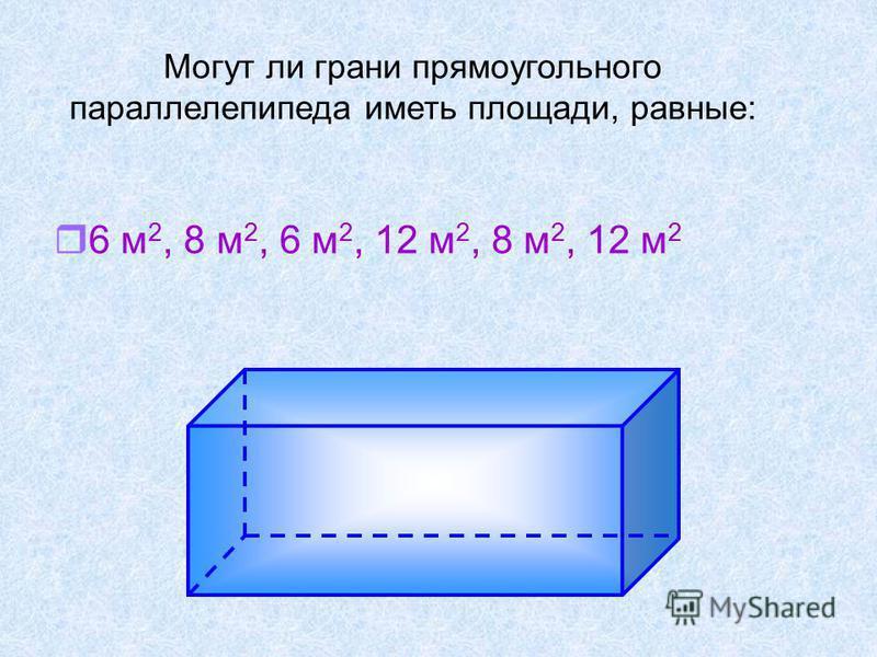 r6 м 2, 8 м 2, 6 м 2, 12 м 2, 8 м 2, 12 м 2 Могут ли грани прямоугольного параллелепипеда иметь площади, равные: