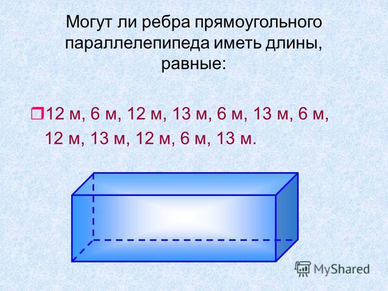 Могут ли ребра прямоугольного параллелепипеда иметь длины, равные: r12 м, 6 м, 12 м, 13 м, 6 м, 13 м, 6 м, 12 м, 13 м, 12 м, 6 м, 13 м.