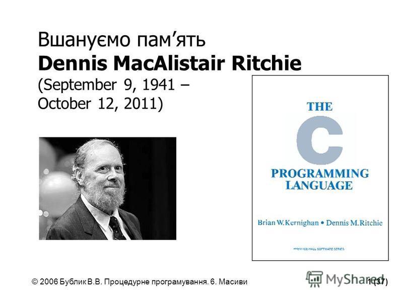 © 2006 Бублик В.В. Процедурне програмування. 6. Масиви1 (37) Вшануємо память Dennis MacAlistair Ritchie (September 9, 1941 – October 12, 2011)