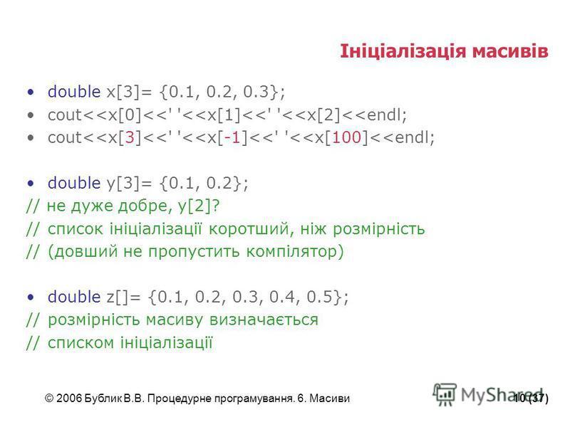 © 2006 Бублик В.В. Процедурне програмування. 6. Масиви10 (37) Ініціалізація масивів double x[3]= {0.1, 0.2, 0.3}; cout<<x[0]<<' '<<x[1]<<' '<<x[2]<<endl; cout<<x[3]<<' '<<x[-1]<<' '<<x[100]<<endl; double y[3]= {0.1, 0.2}; // не дуже добре, y[2]? //сп