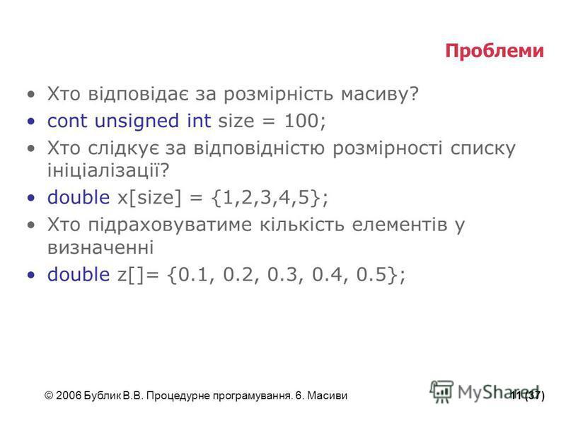 © 2006 Бублик В.В. Процедурне програмування. 6. Масиви11 (37) Проблеми Хто відповідає за розмірність масиву? cont unsigned int size = 100; Хто слідкує за відповідністю розмірності списку ініціалізації? double x[size] = {1,2,3,4,5}; Хто підраховуватим
