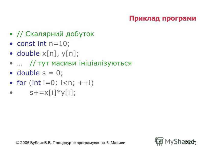 © 2006 Бублик В.В. Процедурне програмування. 6. Масиви12 (37) Приклад програми // Скалярний добуток const int n=10; double x[n], y[n]; …// тут масиви ініціалізуються double s = 0; for (int i=0; i<n; ++i) s+=x[i]*y[i];