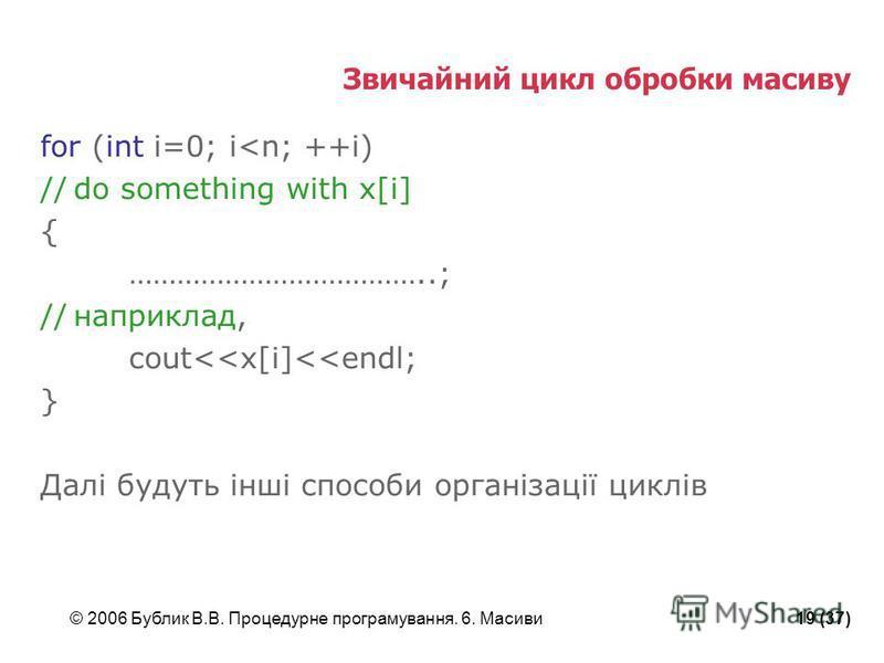© 2006 Бублик В.В. Процедурне програмування. 6. Масиви19 (37) Звичайний цикл обробки масиву for (int i=0; i<n; ++i) //do something with x[i] { ………………………………..; //наприклад, cout<<x[i]<<endl; } Далі будуть інші способи організації циклів