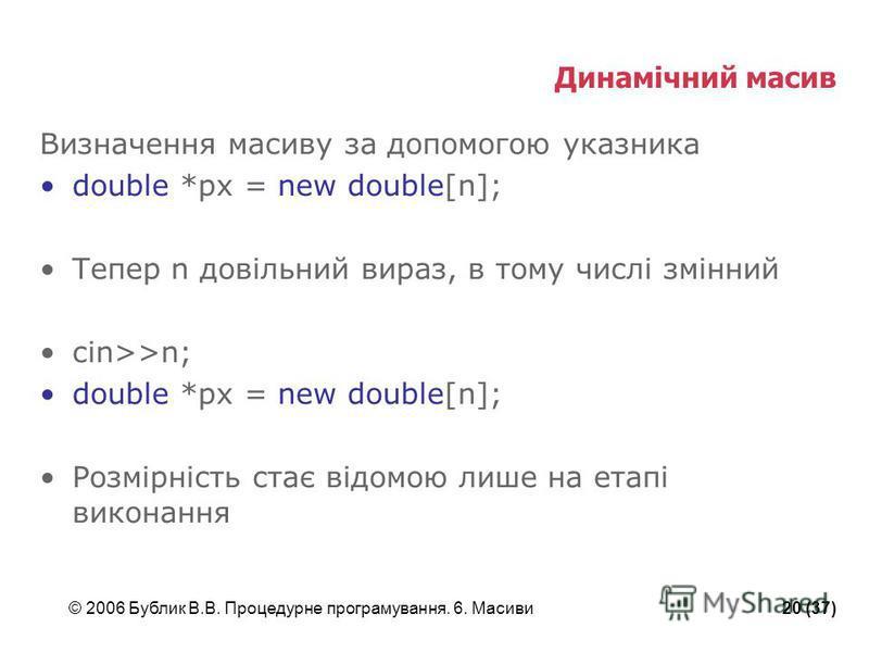 © 2006 Бублик В.В. Процедурне програмування. 6. Масиви20 (37) Динамічний масив Визначення масиву за допомогою указника double *px = new double[n]; Тепер n довільний вираз, в тому числі змінний cin>>n; double *px = new double[n]; Розмірність стає відо