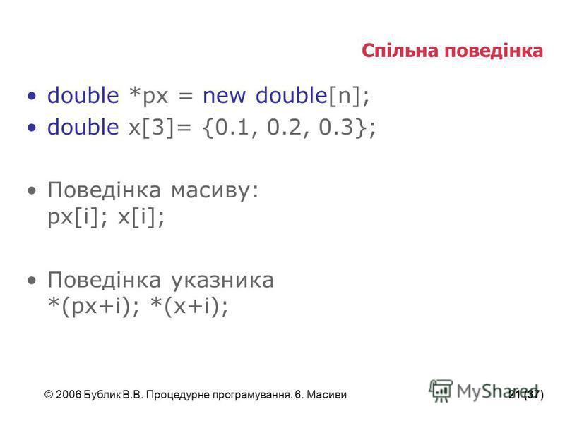 © 2006 Бублик В.В. Процедурне програмування. 6. Масиви21 (37) Спільна поведінка double *px = new double[n]; double x[3]= {0.1, 0.2, 0.3}; Поведінка масиву: px[i]; x[i]; Поведінка указника *(px+i); *(x+i);