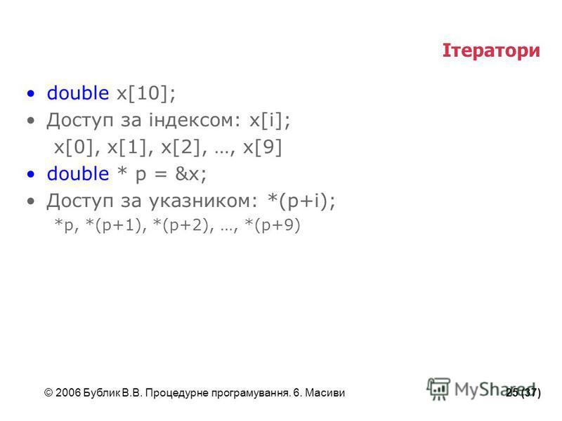 © 2006 Бублик В.В. Процедурне програмування. 6. Масиви25 (37) Ітератори double x[10]; Доступ за індексом: x[i]; x[0], x[1], x[2], …, x[9] double * p = &x; Доступ за указником: *(p+i); *p, *(p+1), *(p+2), …, *(p+9)