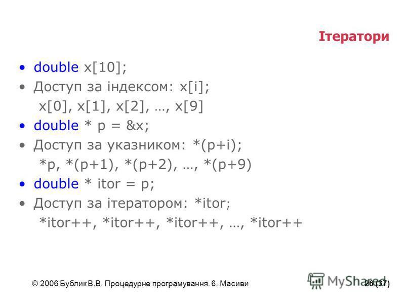 © 2006 Бублик В.В. Процедурне програмування. 6. Масиви26 (37) Ітератори double x[10]; Доступ за індексом: x[i]; x[0], x[1], x[2], …, x[9] double * p = &x; Доступ за указником: *(p+i); *p, *(p+1), *(p+2), …, *(p+9) double * itor = p; Доступ за ітерато