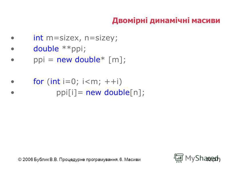 © 2006 Бублик В.В. Процедурне програмування. 6. Масиви32 (37) Двомірні динамічні масиви int m=sizex, n=sizey; double **ppi; ppi = new double* [m]; for (int i=0; i<m; ++i) ppi[i]= new double[n];
