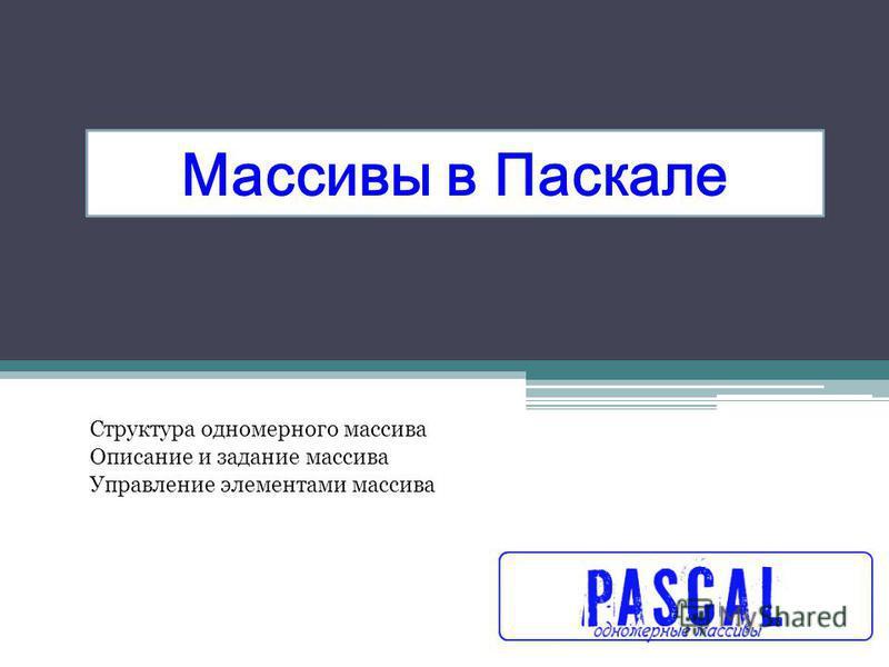 Массивы в Паскале Структура одномерного массива Описание и задание массива Управление элементами массива