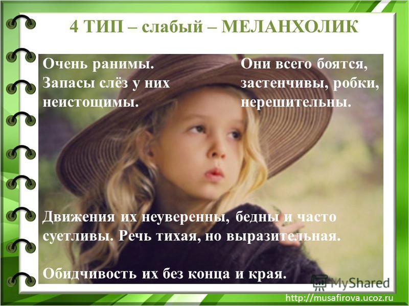 http://musafirova.ucoz.ru Очень ранимы. Запасы слёз у них неистощимы. Они всего боятся, застенчивы, робки, нерешительны. Движения их неуверенны, бедны и часто суетливы. Речь тихая, но выразительная. Обидчивость их без конца и края. 4 ТИП – слабый – М