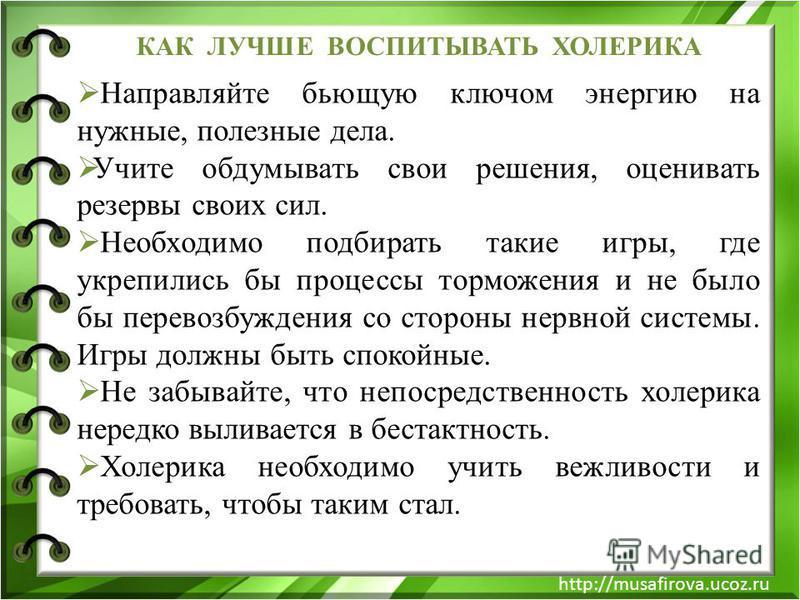 http://musafirova.ucoz.ru КАК ЛУЧШЕ ВОСПИТЫВАТЬ ХОЛЕРИКА Направляйте бьющую ключом энергию на нужные, полезные дела. Учите обдумывать свои решения, оценивать резервы своих сил. Необходимо подбирать такие игры, где укрепились бы процессы торможения и
