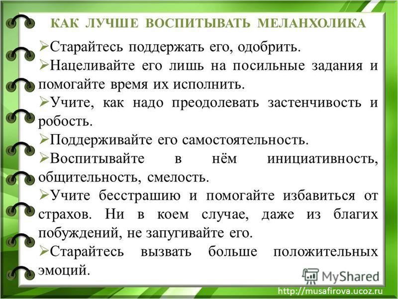 http://musafirova.ucoz.ru КАК ЛУЧШЕ ВОСПИТЫВАТЬ МЕЛАНХОЛИКА Старайтесь поддержать его, одобрить. Нацеливайте его лишь на посильные задания и помогайте время их исполнить. Учите, как надо преодолевать застенчивость и робость. Поддерживайте его самосто