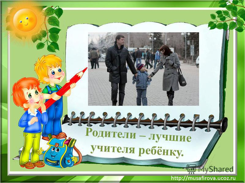 http://musafirova.ucoz.ru Родители – лучшие учителя ребёнку.
