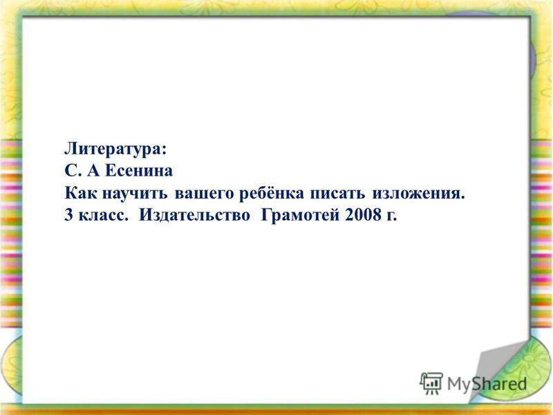 Литература: С. А Есенина Как научить вашего ребёнка писать изложения. 3 класс. Издательство Грамотей 2008 г.