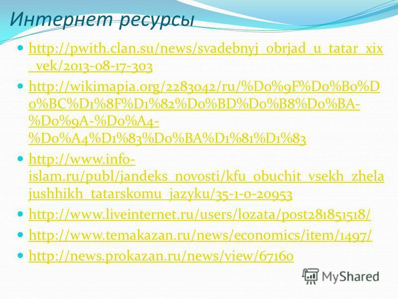 Интернет ресурсы http://pwith.clan.su/news/svadebnyj_obrjad_u_tatar_xix _vek/2013-08-17-303 http://pwith.clan.su/news/svadebnyj_obrjad_u_tatar_xix _vek/2013-08-17-303 http://wikimapia.org/2283042/ru/%D0%9F%D0%B0%D 0%BC%D1%8F%D1%82%D0%BD%D0%B8%D0%BA-