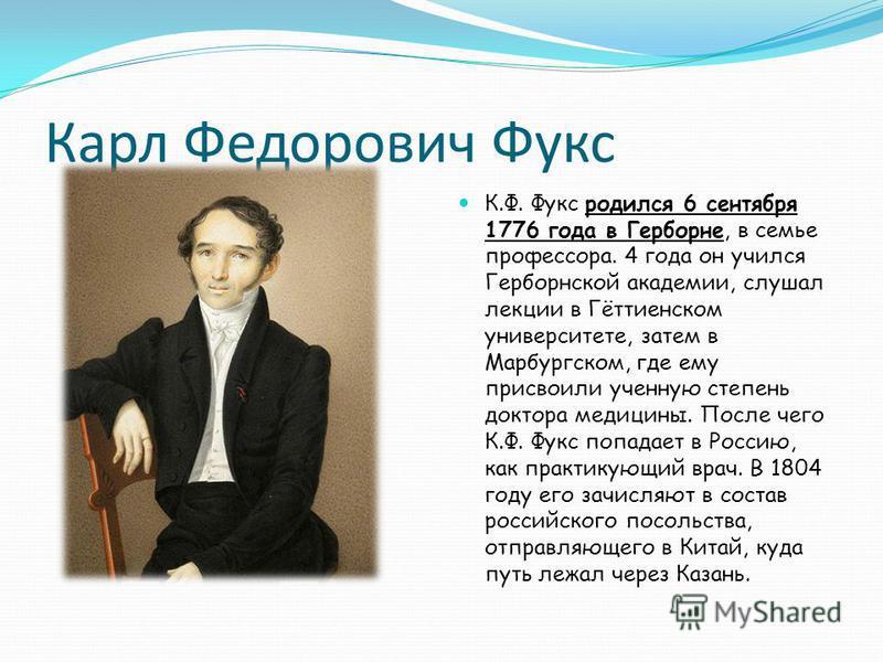 Карл Федорович Фукс К.Ф. Фукс родился 6 сентября 1776 года в Герборне, в семье профессора. 4 года он учился Герборнской академии, слушал лекции в Гёттиенском университете, затем в Марбургском, где ему присвоили ученную степень доктора медицины. После