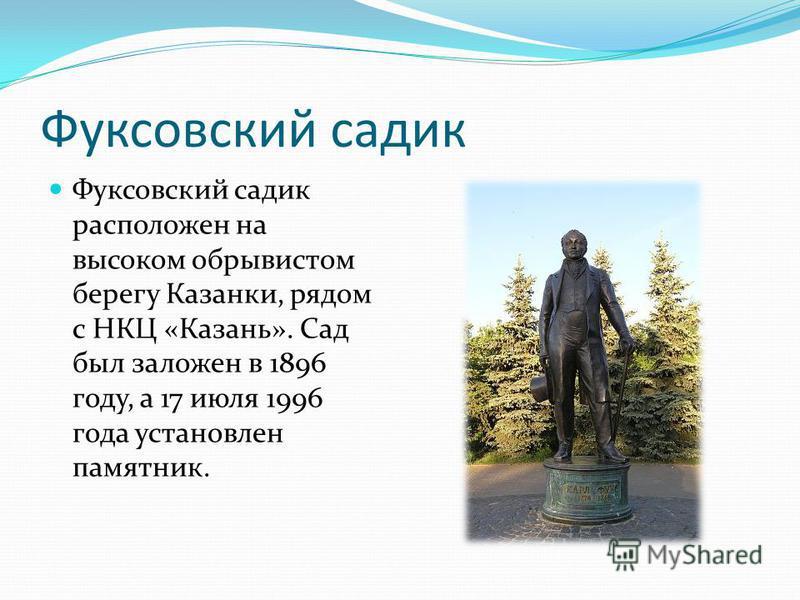 Фуксовский садик Фуксовский садик расположен на высоком обрывистом берегу Казанки, рядом с НКЦ «Казань». Сад был заложен в 1896 году, а 17 июля 1996 года установлен памятник.