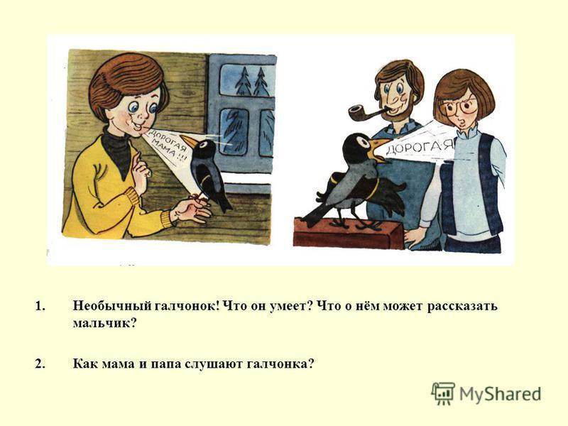 1. Необычный галчонок! Что он умеет? Что о нём может рассказать мальчик? 2. Как мама и папа слушают галчонка?