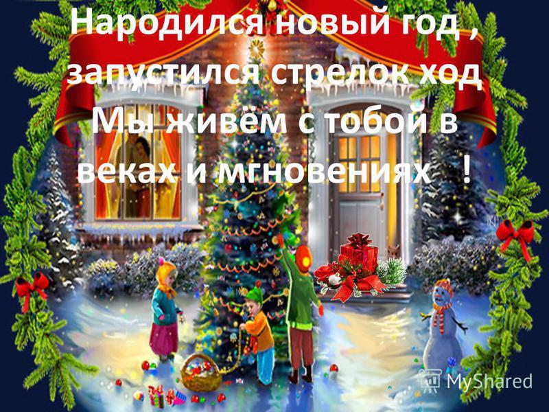 Народился новый год, запустился стрелок ход Мы живём с тобой в веках и мгновениях !