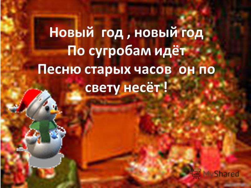 Новый год, новый год По сугробам идёт Песню старых часов он по свету несёт !