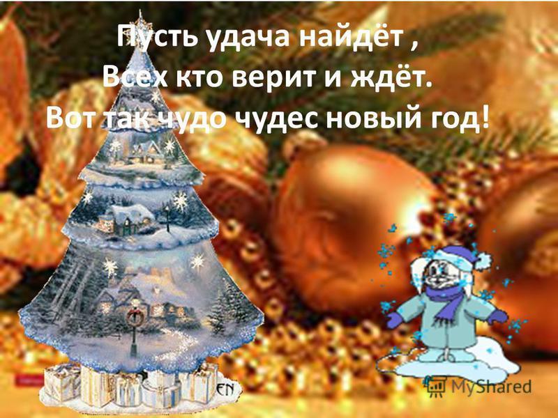 Пусть удача найдёт, Всех кто верит и ждёт. Вот так чудо чудес новый год!