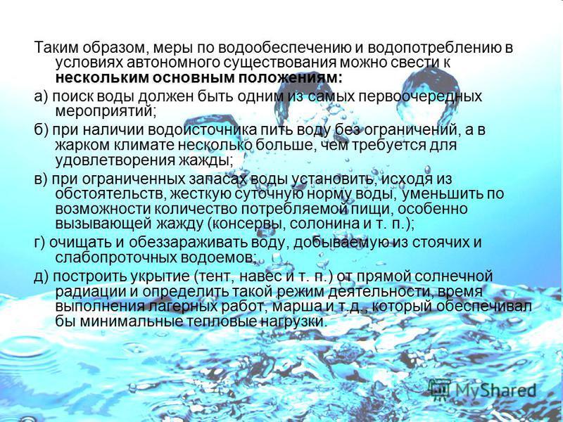 Таким образом, меры по водообеспечению и водопотреблению в условиях автономного существования можно свести к нескольким основным положениям: а) поиск воды должен быть одним из самых первоочередных мероприятий; б) при наличии водоисточника пить воду б