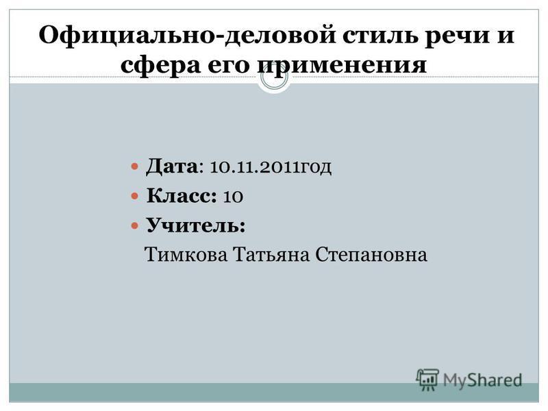 Официально-деловой стиль речи и сфера его применения Дата: 10.11.2011 год Класс: 10 Учитель: Тимкова Татьяна Степановна
