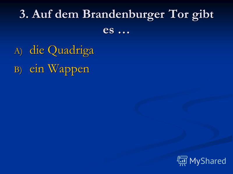 3. Auf dem Brandenburger Tor gibt es … A) die Quadriga B) ein Wappen
