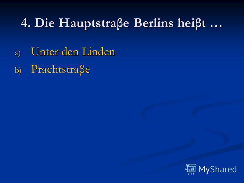 4. Die Hauptstraβe Berlins heiβt … a) Unter den Linden b) Prachtstraβe