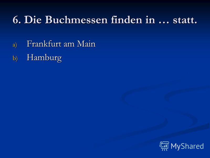 6. Die Buchmessen finden in … statt. a) Frankfurt am Main b) Hamburg