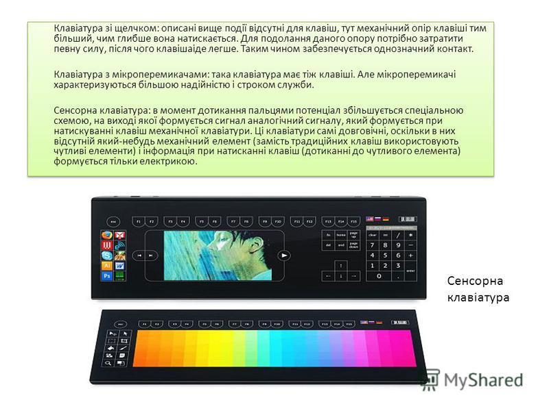 Клавіатура зі щелчком: описані вище події відсутні для клавіш, тут механічний опір клавіші тим більший, чим глибше вона натискається. Для подолання даного опору потрібно затратити певну силу, після чого клавішаіде легше. Таким чином забезпечується од