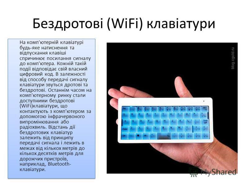 Бездротові (WiFi) клавіатури На комп'ютерній клавіатурі будь-яке натиснення та відпускання клавіші спричинює посилання сигналу до комп'ютера. Кожній такій події відповідає свій власний цифровий код. В залежності від способу передачі сигналу клавіатур