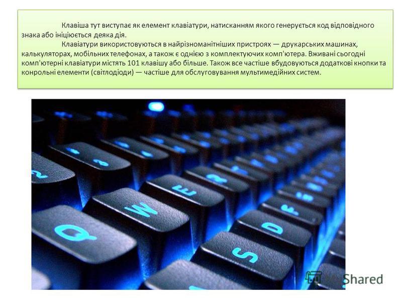 Клавіша тут виступає як елемент клавіатури, натисканням якого генерується код відповідного знака або ініціюється деяка дія. Клавіатури використовуються в найрізноманітніших пристроях друкарських машинах, калькуляторах, мобільних телефонах, а також є